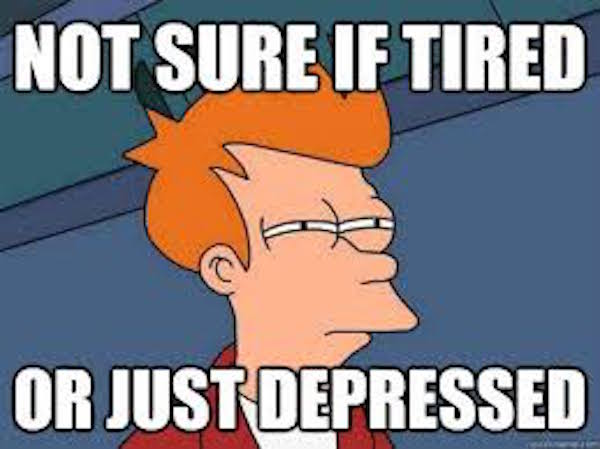 not sure if tired or just depressed
