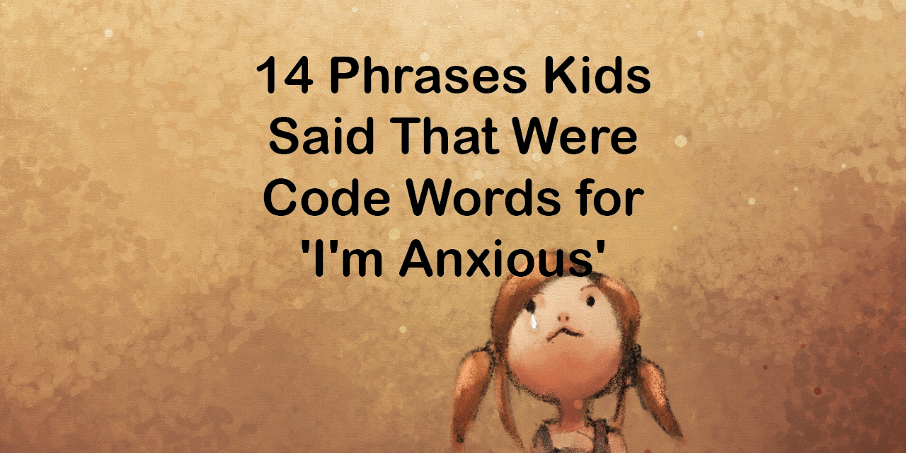14 phrases kids said that were code words for i m anxious the mighty