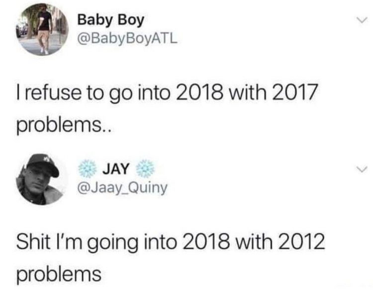 I refuse to go into 2018 with 2017 problems... shit I'm going into 2018 with 2012 problems