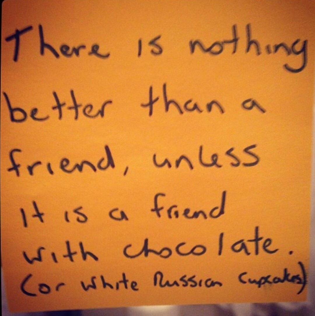 "A post-it note that reads, ""There is nothing better than a friend, unless it is a friend with chocolate. (Or white Russian cupcakes.)"""