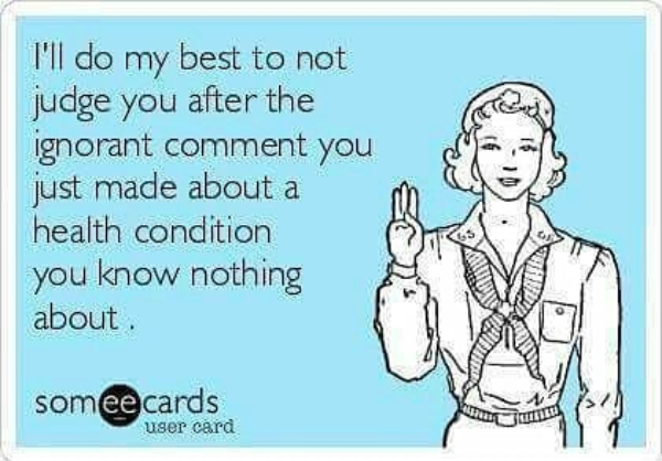 I'll do my best to not judge you after the ignorant comment you just made about a health condition you know nothing about