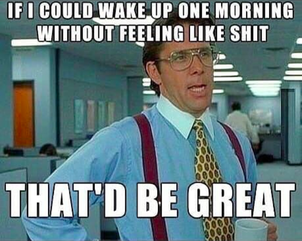 if i could wake up one morning without feeling like shit that'd be great
