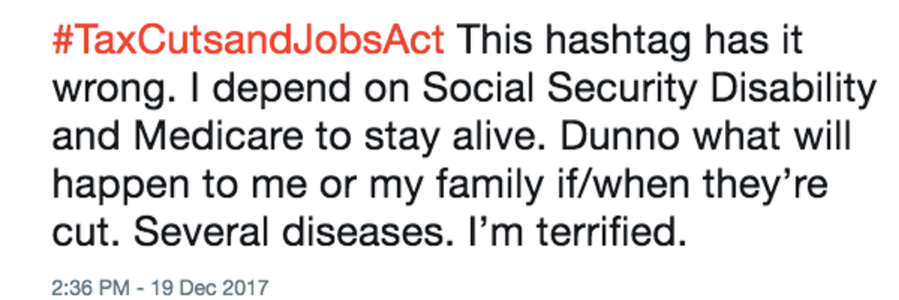 "Tweet which reads ""#TaxCutsandJobsAct This hashtag has it wrong. I depend on Social Security Disability and Medicare to stay alive. Dunno what will happen to me or my family if/when they're cut. Several diseases. I'm terrified."""