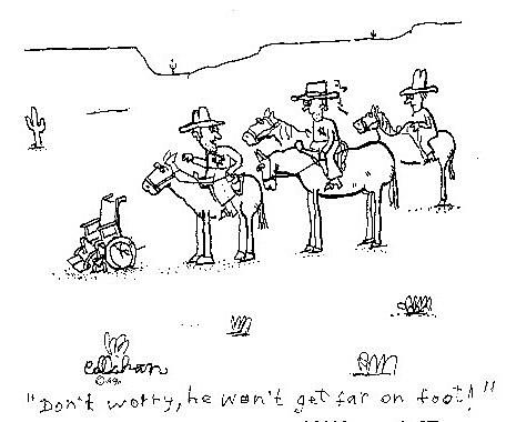 """John Callahan cartoon: """"Don't worry, he won't get far on foot."""""""
