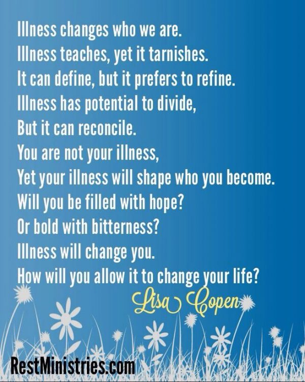 'illness changes who we are. illness teaches, yet it tarnishes. it can define, but it prefers to refine. illness has potential to divide, but it can reconcile. you are not your illness, yet your illness will shape who you become. will you be filled with hope? or bold with bitterness? illness will change you. how will you allow it to change your life?' -- lisa copen