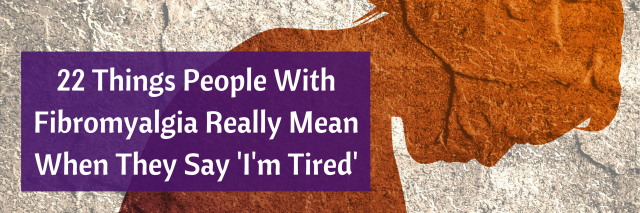22 Things People With Fibromyalgia Really Mean When They Say 'I'm Tired'