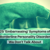 25 'Embarrassing' Symptoms of Borderline Personality Disorder We Don't Talk About