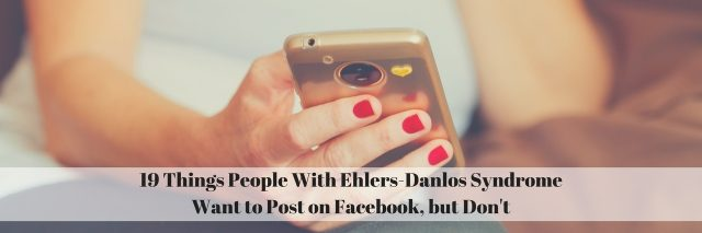 19 Things People With Ehlers-Danlos Syndrome Want to Post on Facebook, but Don't with pic of woman holding smartphone