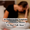 20 'Embarrassing' Symptoms of Autoimmune Disease We Don't Talk About