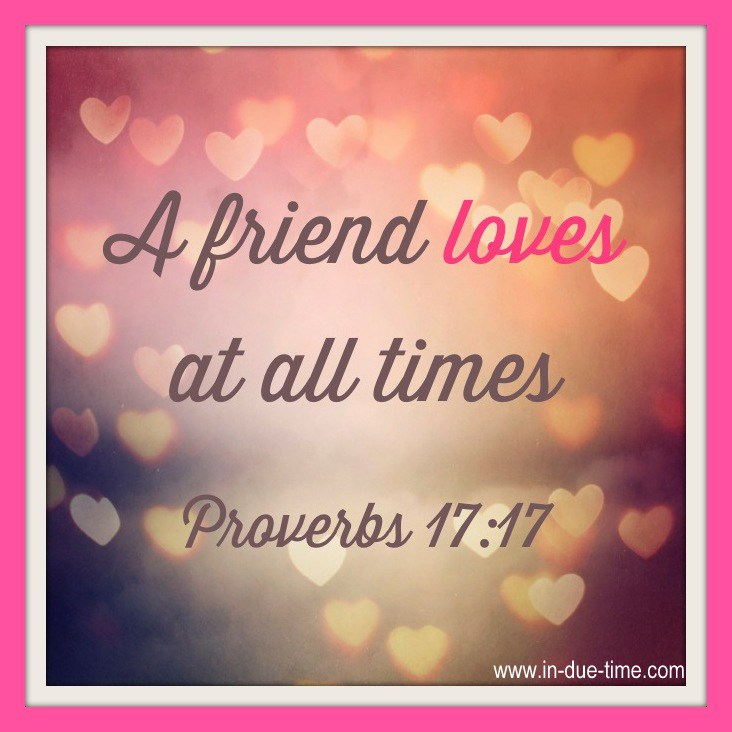 """A friend loves at all times."" – Proverbs 17:17"
