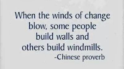 When the winds of change blow, some people build walls and others build windmills. -- Chinese proverb