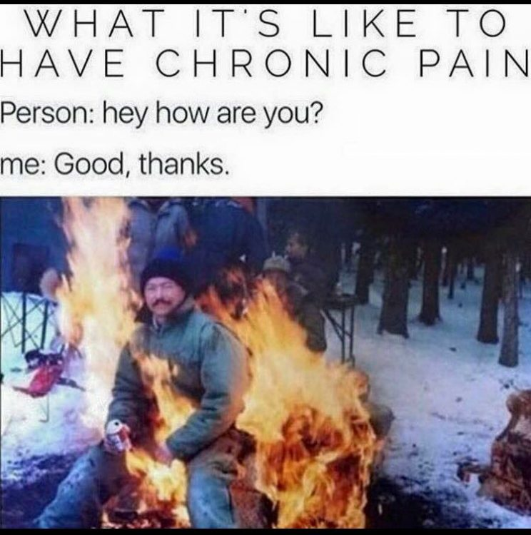 man sitting in fire with caption what it's like to have chronic pain. person: hey how are you? Me: good, thanks.