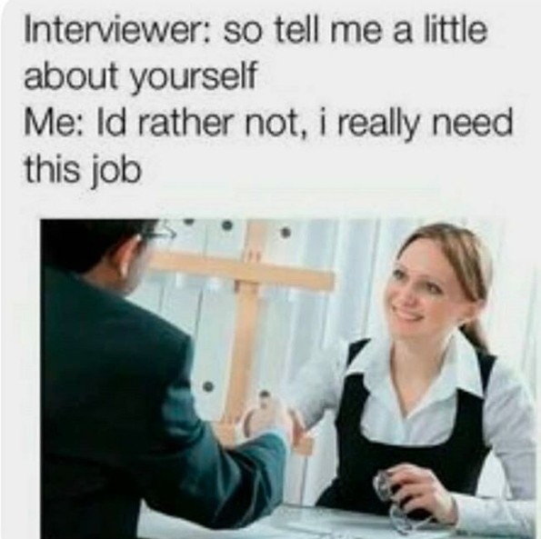 woman shaking hands with man, caption says interviewer: so tell me a little about yourself. me: I'd rather not, I really need this job