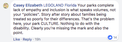 "LEGOLAND Florida Your parks complete lack of empathy and inclusion is what speaks volumes, not your ""policies"". Story after story about families being treated so poorly for their differences. That's the problem here, your park CULTURE. Nothing to do with the disability. Clearly you're missing the mark and also the point."