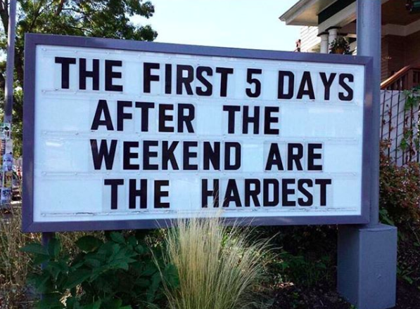 the first 5 days after the weekend are the hardest