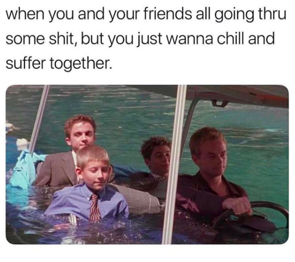 when you and your friends all going thru some shit, but you wanna chill and suffer together