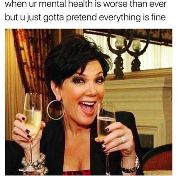 when ur mental health is worse than ever but u gotta pretend everything is fine