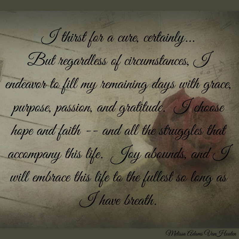 I thirst for a cure, certainly... But regardless of circumstances, I endeavor to fill my remaining days with grace, purpose, passion and gratitude. I choose hope and faith - and all the struggles that accompany this life. Joy abounds, and I will embrace this life to the fullest so long as I have breath.