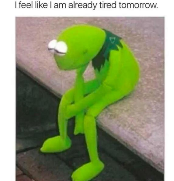 I feel like I am already tired tomorrow