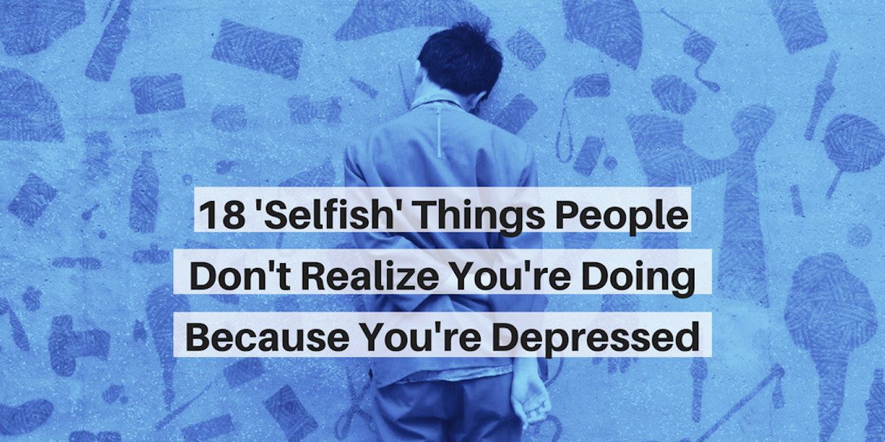 18 'Selfish' Things People Do Because of Depression | The Mighty