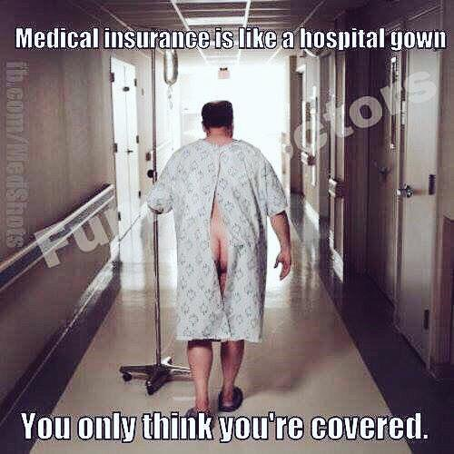 medical insurance is like a hospital gown... you only think you're covered