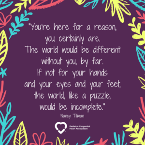 """""""You're here for a reason, you certainly are. The world would be different without you, by far. If not for your hands and your eyes and your feet, the world, like a puzzle, would be incomplete."""" -- Nancy Tillman"""
