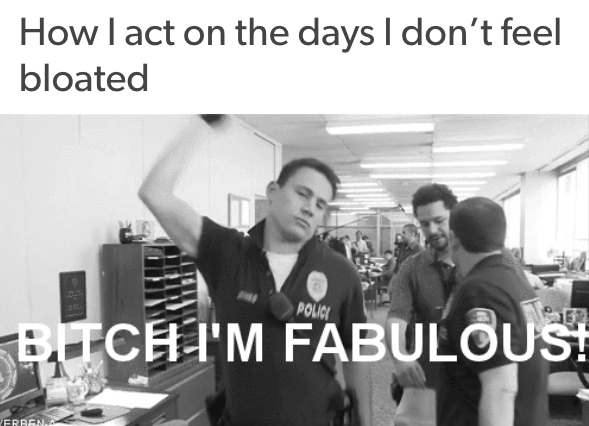 how I act on the days I don't feel bloated: with channing tatum snapping and saying 'bitch i'm fabulous'