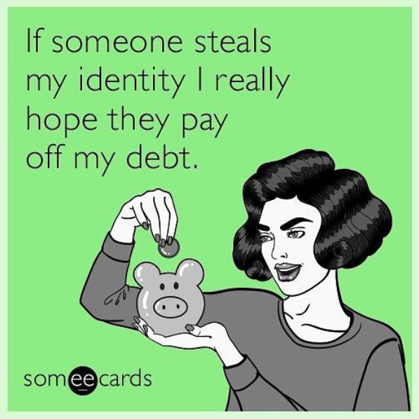 if someone steals my identity I really hope they pay off my debt