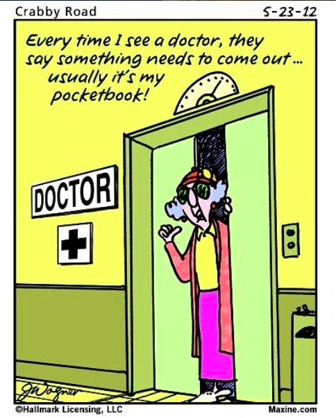 every time I see a doctor they say something has to come out... usually it's my pocketbook!