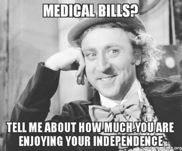 medical bills? tell me about how much you're enjoying your independence