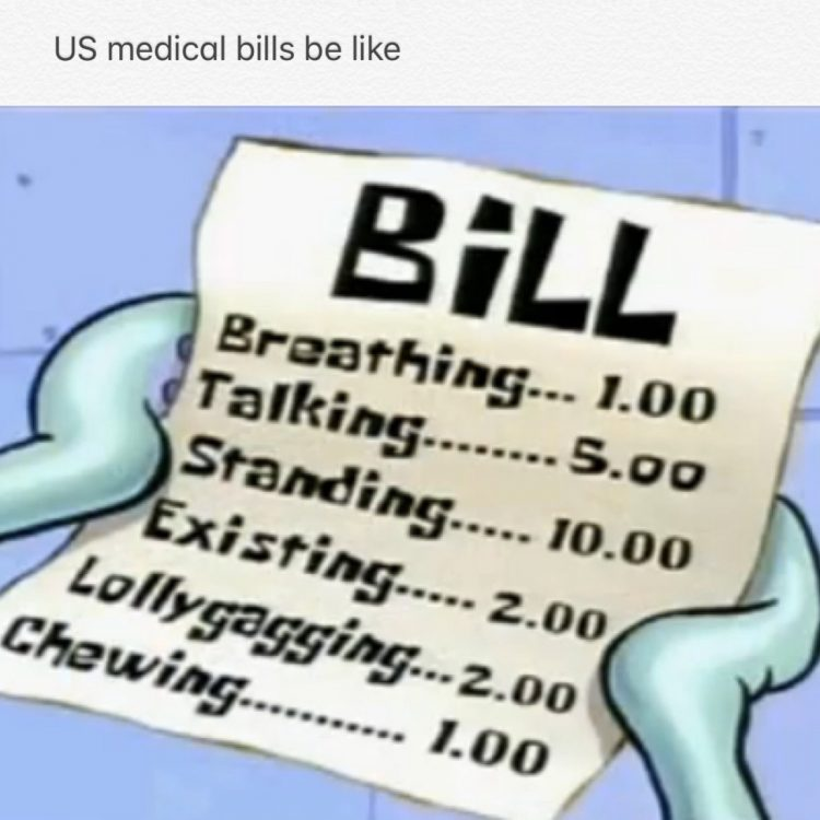 medical bills be like... breathing: $1. talking: $5. standing: $10. existing: $2. lollygagging: $2. chewing: $1.