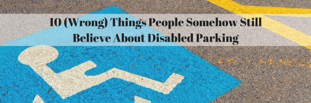 10 (Wrong) Things People Somehow Still Believe About Disabled Parking
