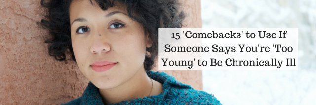 15 'Comebacks' to Use If Someone Says You're 'Too Young' to Be Chronically Ill