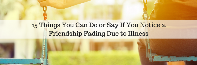 15 Things You Can Do or Say If You Notice a Friendship Fading Due to Illness