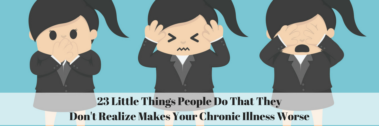 23 Little Things People Do That They Don't Realize Makes Your Chronic Illness Worse
