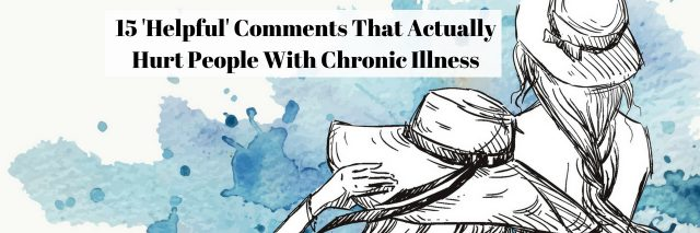 15 'Helpful' Comments That Actually Hurt People With Chronic Illness