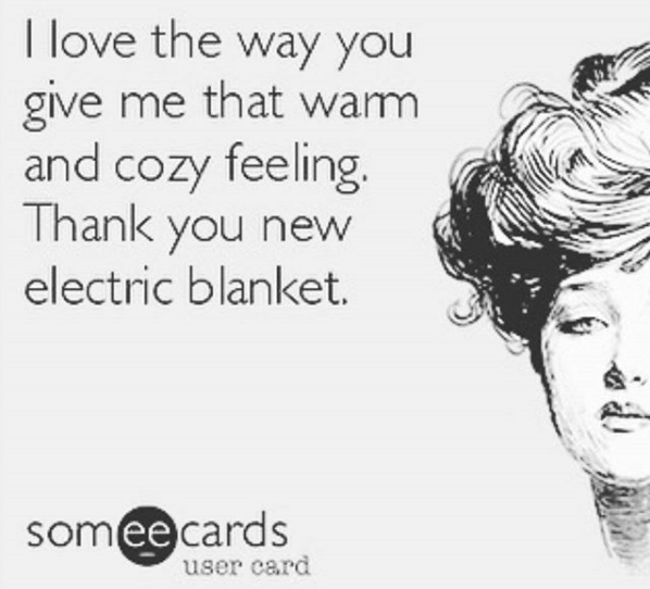 I love the way you give me that warm and cozy feeling. thank you new electric blanket.