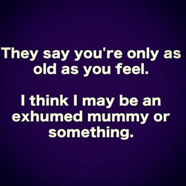 they say you're only as old as you feel. I think I may be an exhumed mummy or something.