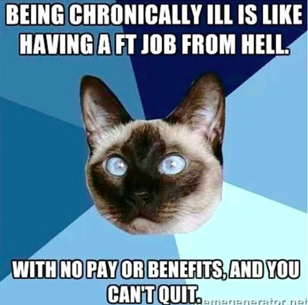 being chronically ill is like having a ft job from hell. with no pay or benefits, and you can't quit.