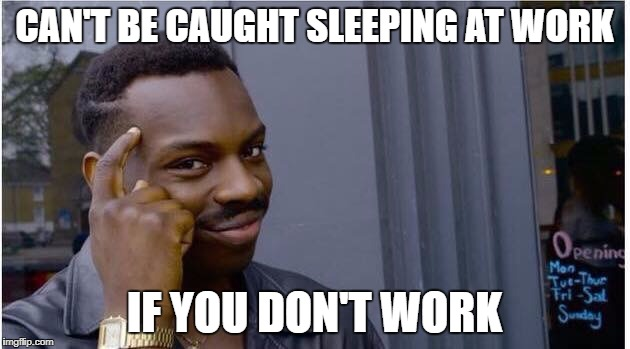 can't be caught sleeping at work if you don't work