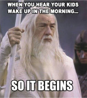 when you hear your kids wake up in the morning... so it begins