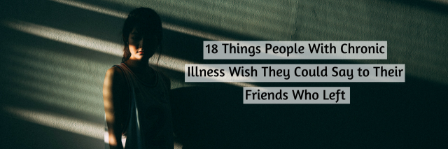 18 Things People With Chronic Illness Wish They Could Say to Their Friends Who Left