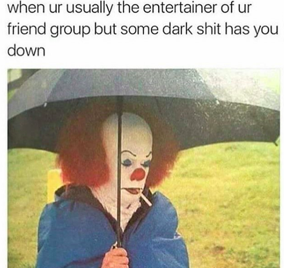 when ur usually the entertainer of ur friend group but some dark shit has you down