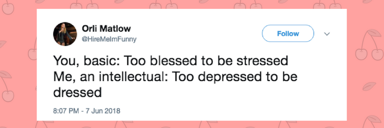 You, basic: Too blessed to be stressed Me, an intellectual: Too depressed to be dressed