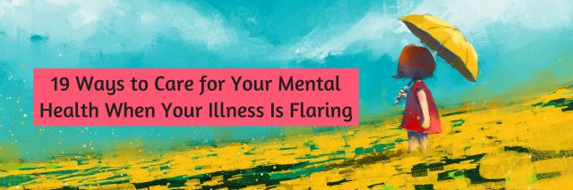 19 Ways to Care for Your Mental Health When Your Illness Is Flaring