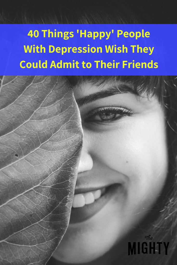 40 Things 'Happy' People with Depression Wish They Could Admit to Their Friends