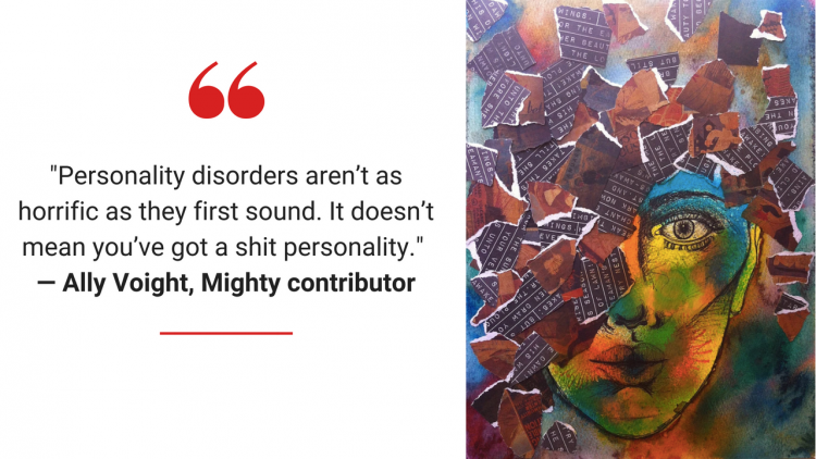 """Personality Disorders aren't as horrific as they first sound. It doesn't mean you've got a shit personality."" -- Ally Voight, Mighty contributor"