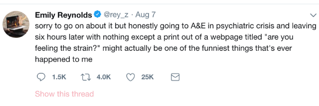 "Emily Reynolds' tweet that says: sorry to go on about it but honestly going to A&E in psychiatric crisis and leaving six hours later with nothing except a print out of a webpage titled ""are you feeling the strain?"" might actually be one of the funniest things that's ever happened to me"