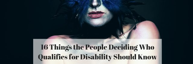 16 Things the People Deciding Who Qualifies for Disability Should Know
