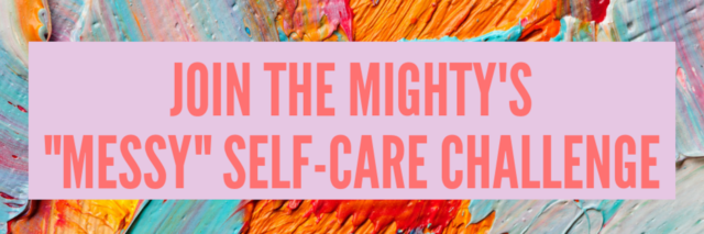 splattered paint with words join the mighty's messy self-care challenge